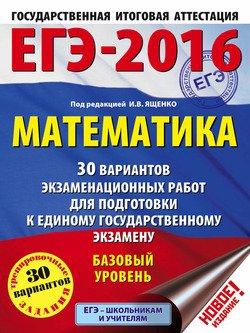 ЕГЭ-2016. Математика. 30 вариантов экзаменационных работ для подготовки к единому государственному экзамену. Базовый уровень