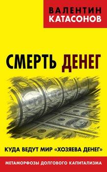 Смерть денег. Куда ведут мир «хозяева денег». Метаморфозы долгового капитализма