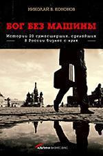 Бог без машины: Истории 20 сумасшедших, сделавших в России бизнес с нуля