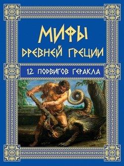 Мифы Древней Греции. 12 подвигов Геракла