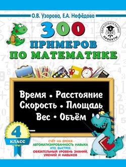 300 примеров по математике. Время, расстояние, скорость, площадь, вес, объем. 4 класс
