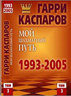 Гарри Каспаров – Мой шахматный путь. 1993-2005