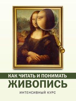 Как читать и понимать живопись. Интенсивный курс