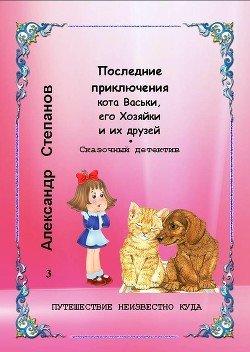 Последние приключения кота Васьки, его Хозяйки и их друзей, или Путешествие неизвестно куда