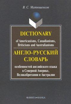 Dictionary of Americanisms, Canadianisms, Briticisms and Australianisms. Англо-русский словарь особенностей английского языка в Северной Америке, Великобритании и Австралии