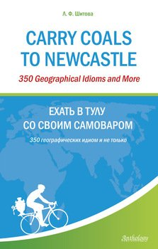 Скачать Carry Coals to Newcastle. 350 Geographical Idioms and More. Ехать в Тулу со своим самоваром. 350 географических идиом и не только