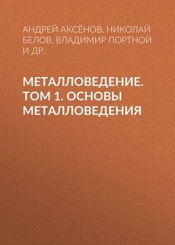 Металловедение. Том 1. Основы металловедения