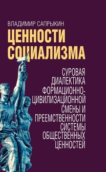 Ценности социализма. Суровая диалектика формационно-цивилизационной смены и преемственности системы общественных ценностей