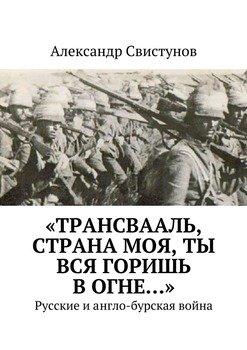 «Трансвааль, страна моя, ты вся горишь вогне…». Русские иангло-бурская война