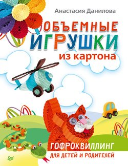 Объемные игрушки из картона. Гофроквиллинг для детей и родителей