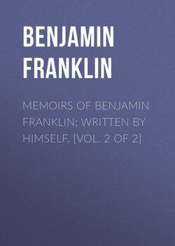 Memoirs of Benjamin Franklin; Written by Himself. [Vol. 2 of 2]