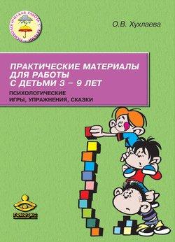 Практические материалы для работы с детьми 3-9 лет. Психологические игры, упражнения, сказки