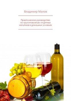 Практическое руководство поприготовлению спиртных напитков вдомашних условиях