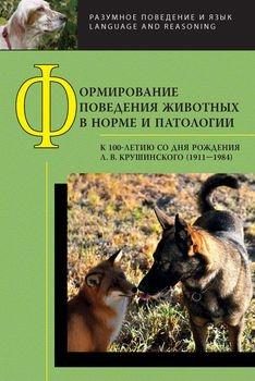 Формирование поведения животных в норме и патологии. К 100-летию со дня рождения Л. В. Крушинского