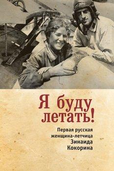 Я буду летать! Первая русская женщина-летчица Зинаида Кокорина