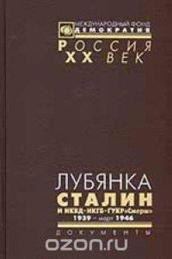 Лубянка. Сталин и НКВД – НКГБ – ГУКР «Смерш» 1939-март 1946