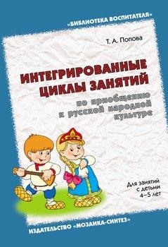 Интегрированные циклы занятий по приобщению к русской народной культуре.Для занятий с детьми 4-5 лет