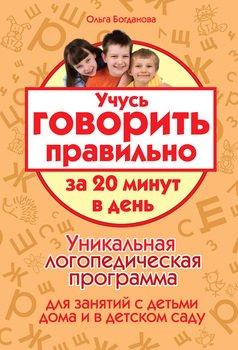 Учусь говорить правильно за 20 минут в день. Уникальная логопедическая программа для работы с детьми дома и в детском саду