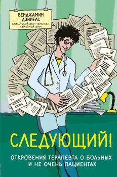 Следующий! Откровения терапевта о больных и не очень пациентах