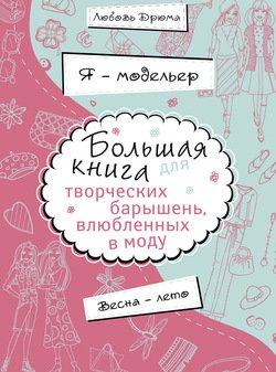 Я - модельер. Большая книга для творческих барышень, влюбленных в моду. Весна-лето
