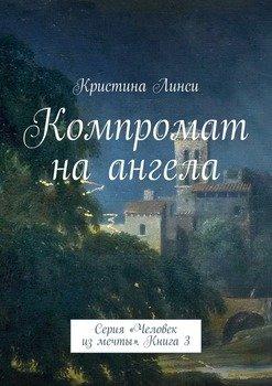 Компромат на ангела. Серия «Человек из мечты». Книга 3