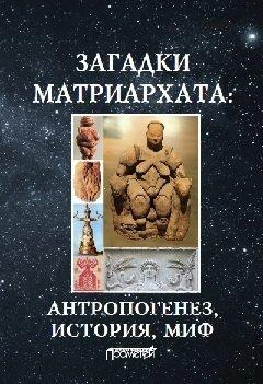 Загадки матриархата: Антропогенез, история, миф: монография