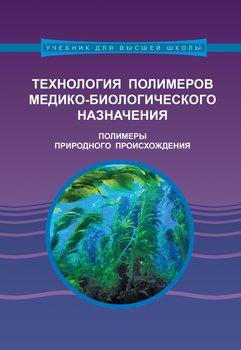 Книга Технология полимеров медико-биологического назначения. Полимеры природного происхождения