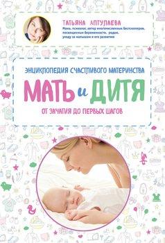 Мать и дитя. Энциклопедия счастливого материнства от зачатия до первых шагов