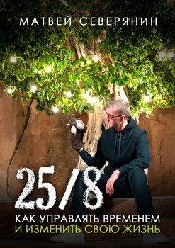 25/8. Как управлять временем иизменить свою жизнь
