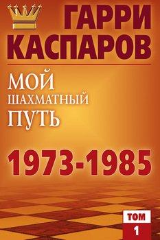 Мой шахматный путь 1973-1985. Том 1
