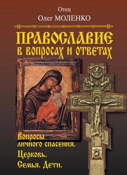 Православие в вопросах и ответах. Вопросы личного спасения. Церковь. Семья. Дети
