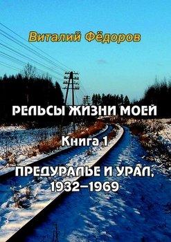 Рельсы жизни моей. Книга 1. Предуралье и Урал, 1932-1969