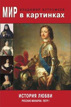 Мир в картинках. История любви. Русские монархи. Петр I