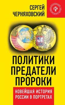 Политики, предатели, пророки. Новейшая история России в портретах
