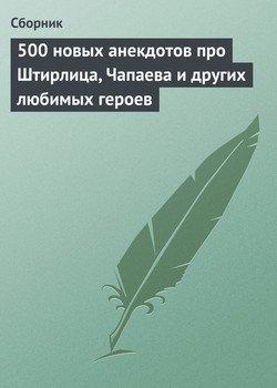 500 новых анекдотов про Штирлица, Чапаева и других любимых героев
