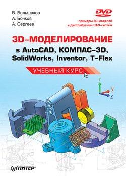 3D-моделирование в AutoCAD, КОМПАС-3D, SolidWorks, Inventor, T-Flex. Учебный курс