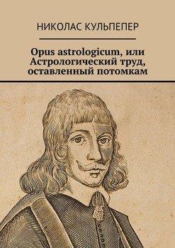Opus astrologicum, или Астрологический труд, оставленный потомкам
