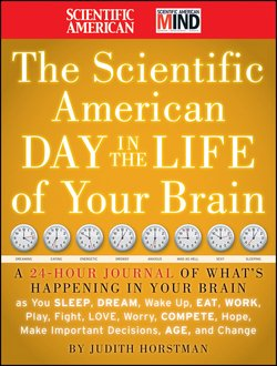 The Scientific American Day in the Life of Your Brain. A 24 hour Journal of What's Happening in Your Brain as you Sleep, Dream, Wake Up, Eat, Work, Play, Fight, Love, Worry, Compete, Hope, Make Import