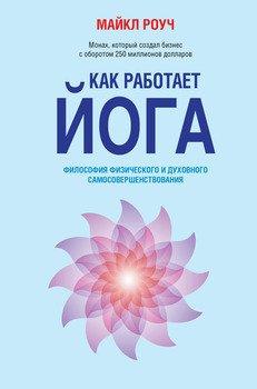 Как работает йога. Философия физического и духовного самосовершенствования