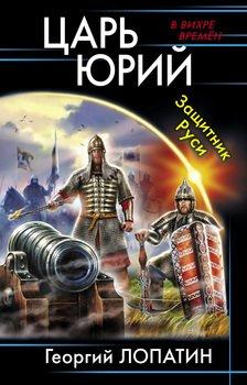 Царь Юрий. Защитник Руси