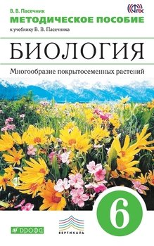 Методическое пособие к учебнику В. В. Пасечника «Биология. Многообразие покрытосеменных растений. 6 класс»