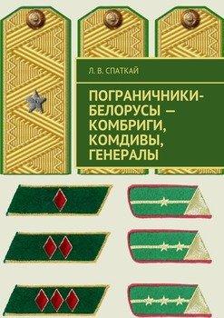 Пограничники-белорусы – комбриги, комдивы, генералы