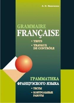 Грамматика французского языка. Тесты. Контрольные работы. Для учащихся 10–11 классов школ с углубленным изучением французского языка