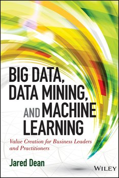 Big Data, Data Mining, and Machine Learning. Value Creation for Business Leaders and Practitioners