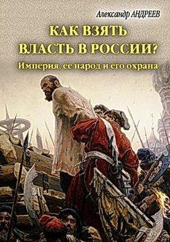 Как взять власть в России? Империя, ее народ и его охрана.