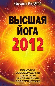 Высшая йога 2012. Практики освобождения сознания и управления пространством