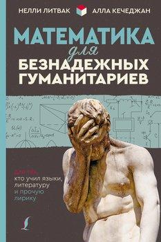 Математика для безнадежных гуманитариев. Для тех, кто учил языки, литературу и прочую лирику