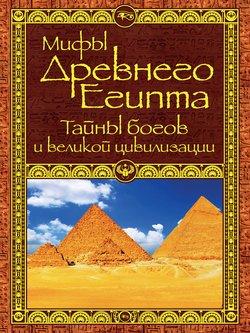 Мифы Древнего Египта. Тайны богов и великой цивилизации