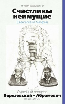 Счастливы неимущие . Судебный процесс Березовский – Абрамович. Лондон, 2011/12