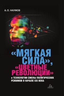 «Мягкая сила», «цветные революции» и технологии смены политических режимов в начале XXI века
